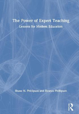 The Power of Expert Teaching: Lessons for Modern Education by Shane N. Phillipson