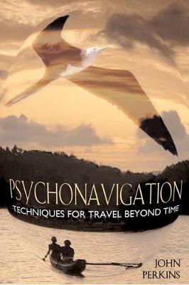Psychonavigation: Techniques for Travel Beyond Time by John Perkins