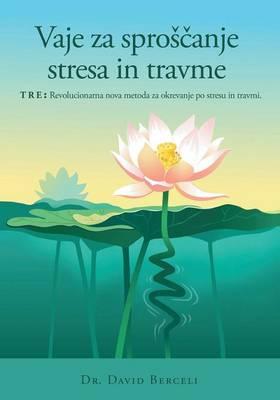 Vaje za sproscanje stresa in travme, TRE: Revolucionarna nova metoda za okrevanje po stresu in travmi by David Berceli