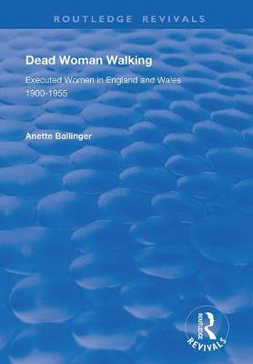Dead Woman Walking: Executed Women in England and Wales, 1900-55 by Anette Ballinger