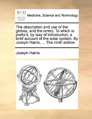 The Description and Use of the Globes, and the Orrery. to Which Is Prefix'd, by Way of Introduction, a Brief Account of the Solar System. by Joseph Harris, ... the Ninth Edition book