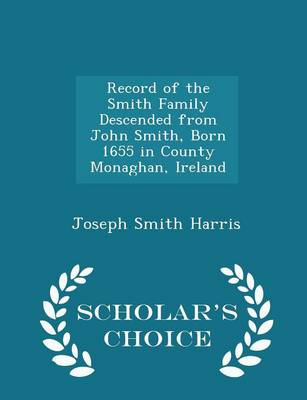 Record of the Smith Family Descended from John Smith, Born 1655 in County Monaghan, Ireland - Scholar's Choice Edition by Joseph Smith Harris