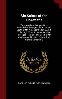Six Saints of the Covenant: Foreword. Introduction. Some Remarkable Passages of the Life and Death of Mr. Alexander Peden. 3D. Ed. Edinburgh, 1728. Some Remarkable Passages of the Life and Death of Mr. John Semple, Mr. John Welwood, Mr. Richard Cameron. E by David Hay Fleming