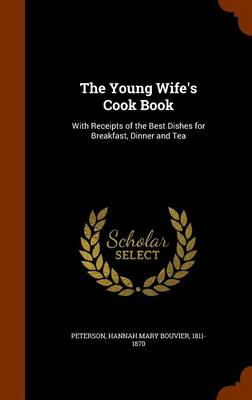 The Young Wife's Cook Book: With Receipts of the Best Dishes for Breakfast, Dinner and Tea by Hannah Mary Peterson