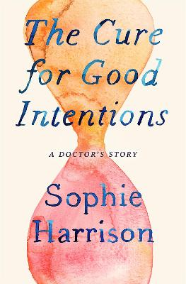 The Cure for Good Intentions: A Doctor's Story by Sophie Harrison