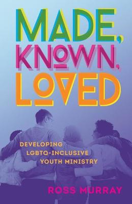 Made, Known, Loved: Developing LGBTQ-Inclusive Youth Ministry by Ross Murray