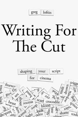 Writing for the Cut: Shaping Your Script for Cinema by Greg Loftin