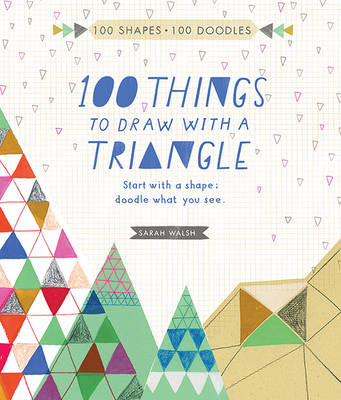 100 Things to Draw with a Triangle by Sarah Walsh