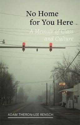 No Home for You Here: A Memoir of Class and Culture by Adam Theron-Lee Rensch
