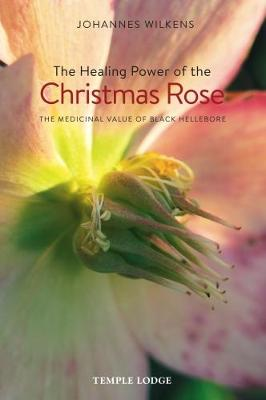 The Healing Power of the Christmas Rose by Johannes Wilkens