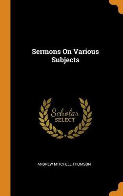 Sermons on Various Subjects by Andrew Mitchell Thomson