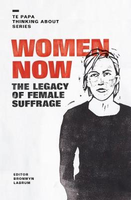 Women Now: The Legacy of Female Suffrage by Bronwyn Labrum