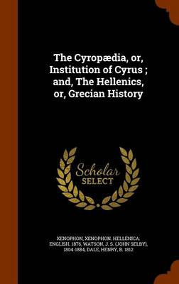 The Cyropaedia, Or, Institution of Cyrus; And, the Hellenics, Or, Grecian History by Xenophon Xenophon