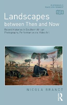 Landscapes between Then and Now: Recent Histories in Southern African Photography, Performance and Video Art book
