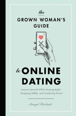 The Grown Woman's Guide to Online Dating: Lessons Learned While Swiping Right, Snapping Selfies, and Analyzing Emojis by Margot Starbuck