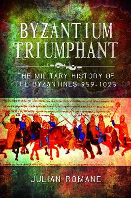 Byzantium Triumphant: The Military History of the Byzantines, 959-1025 by Julian Romane