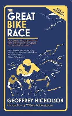 The Great Bike Race: The Classic, Acclaimed Book That Introduced the World to the Tour De France by Geoffrey Nicholson