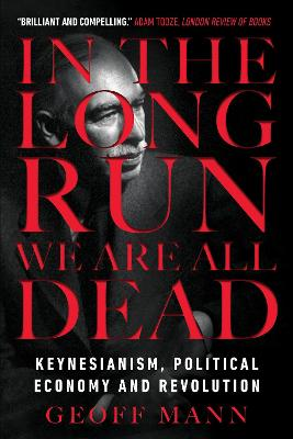 In the Long Run We Are All Dead: Keynesianism, Political Economy, and Revolution by Geoff Mann