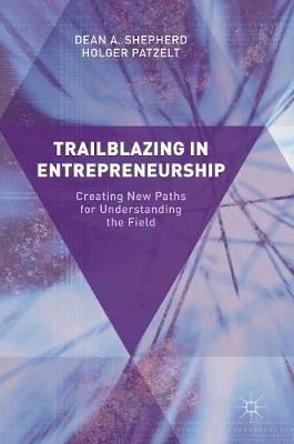 Trailblazing in Entrepreneurship by Dean A. Shepherd