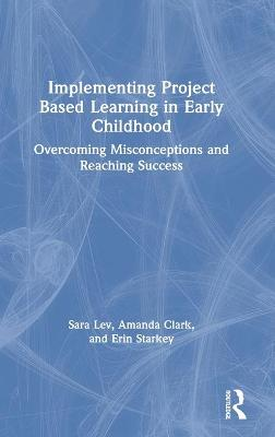 Implementing Project Based Learning in Early Childhood: Overcoming Misconceptions and Reaching Success by Sara Lev