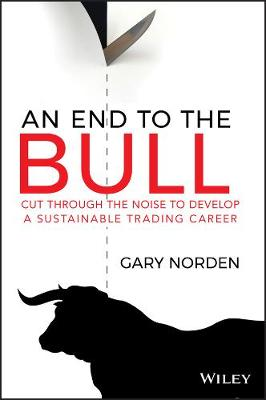 An End to the Bull: Cut Through the Noise to Develop a Sustainable Trading Career by Gary Norden