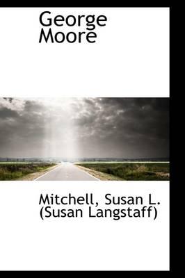 George Moore by Mitchell Susan L (Susan Langstaff)