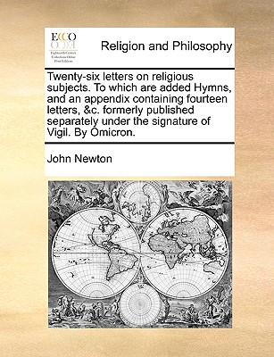 Twenty-Six Letters on Religious Subjects. to Which Are Added Hymns, and an Appendix Containing Fourteen Letters, &C. Formerly Published Separately Under the Signature of Vigil. by Omicron. by John Newton