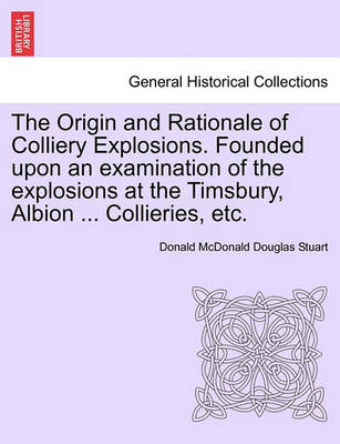 The Origin and Rationale of Colliery Explosions. Founded Upon an Examination of the Explosions at the Timsbury, Albion ... Collieries, Etc. by Donald McDonald Douglas Stuart