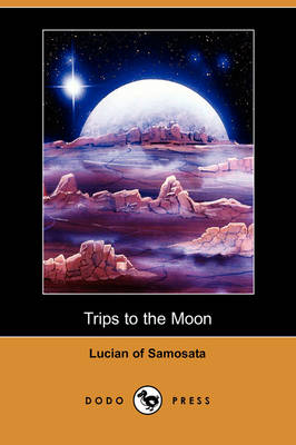 Trips to the Moon (Dodo Press) by Of Samosata Lucian of Samosata