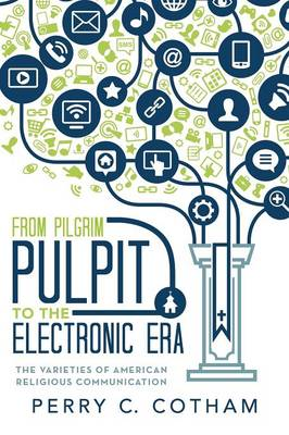 From Pilgrim Pulpit to the Electronic Era: The Varieties of American Religious Communication by Perry C Cotham
