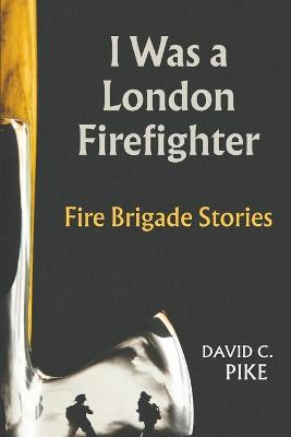 I Was a London Firefighter by David C Pike