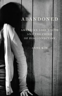 Abandoned: America's Lost Youth and the Crisis of Disconnection by Anne Kim
