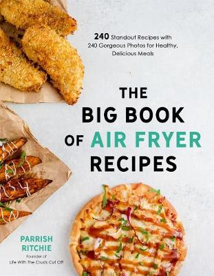 The Big Book of Air Fryer Recipes: 240 Standout Recipes with 240 Gorgeous Photos for Healthy, Delicious Meals by Parrish Ritchie