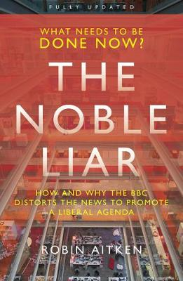 The Noble Liar: How and why the BBC distorts the news to promote a liberal agenda by Robin Aitken