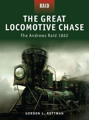 The Great Locomotive Chase - the Andrew's Raid 1862 by Gordon L. Rottman