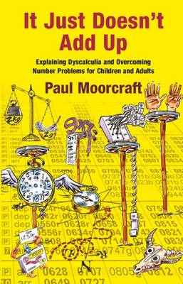 It Just Doesn't Add Up: Explaining Dyscalculia and Overcoming Number Problems for Children and Adults by Paul Moorcraft