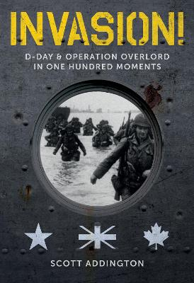 Invasion! D-Day & Operation Overlord in One Hundred Moments by Scott Addington