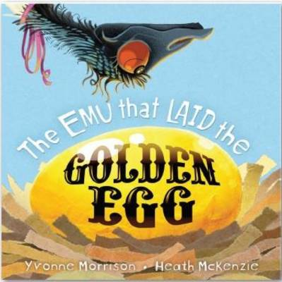 The Emu That Laid the Golden Egg by Yvonne Morrison