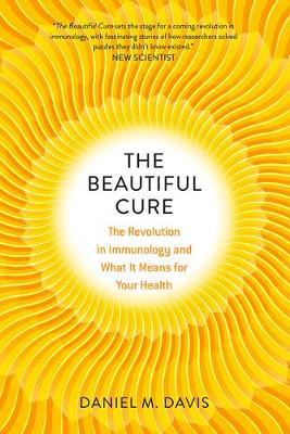 The Beautiful Cure: The Revolution in Immunology and What It Means for Your Health by Daniel M Davis