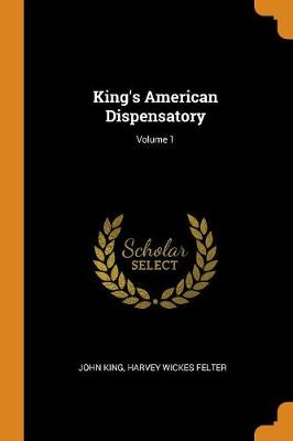 King's American Dispensatory; Volume 1 by John King