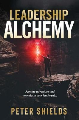 Leadership Alchemy: Join the Adventure and Transform Your Leadership! book