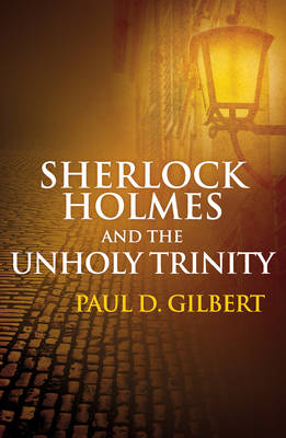 Sherlock Holmes and the Unholy Trinity by Paul D. Gilbert