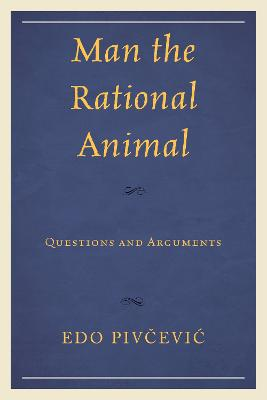 Man the Rational Animal: Questions and Arguments by Edo Pivcevic
