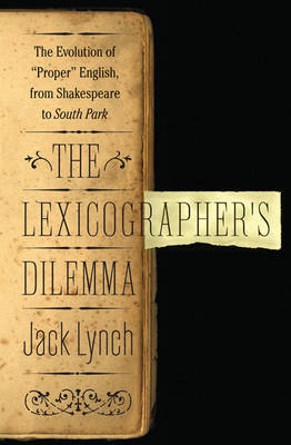 The Lexicographer's Dilemma: The Evolution of 'Proper' English, from Shakespeare to South Park by Jack Lynch