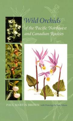 Wild Orchids of the Pacific Northwest and Canadian Rockies by Paul Martin Brown