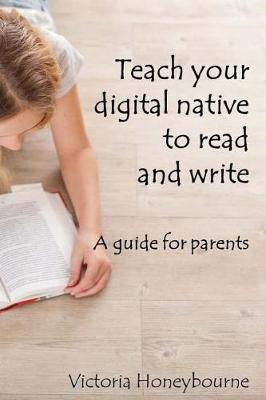 Teach your digital native to read and write by Victoria Honeybourne