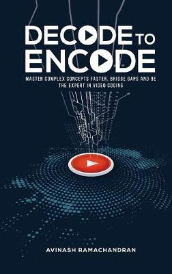 Decode To Encode: Master Complex Concepts Faster, Bridge Gaps and Be the Expert in Video Coding by Avinash Ramachandran