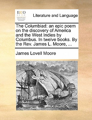 The Columbiad: An Epic Poem on the Discovery of America and the West Indies by Columbus. in Twelve Books. by the REV. James L. Moore, ... by James Lovell Moore