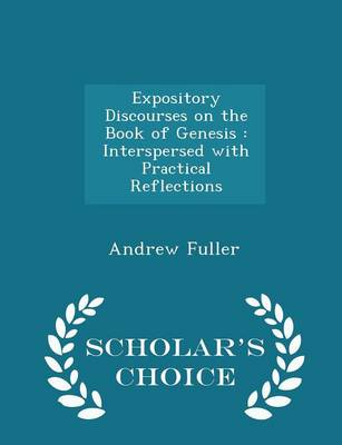 Expository Discourses on the Book of Genesis: Interspersed with Practical Reflections - Scholar's Choice Edition by Andrew Fuller