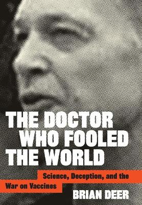 The Doctor Who Fooled the World: Science, Deception, and the War on Vaccines by Brian Deer